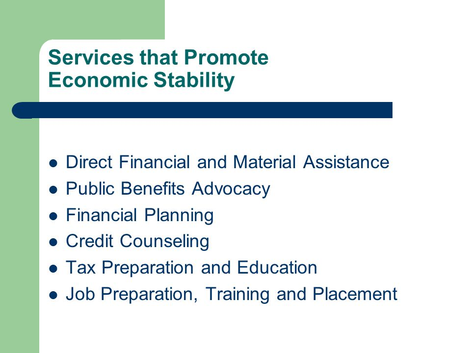 Services that Promote Economic Stability Direct Financial and Material Assistance Public Benefits Advocacy Financial Planning Credit Counseling Tax Preparation and Education Job Preparation, Training and Placement