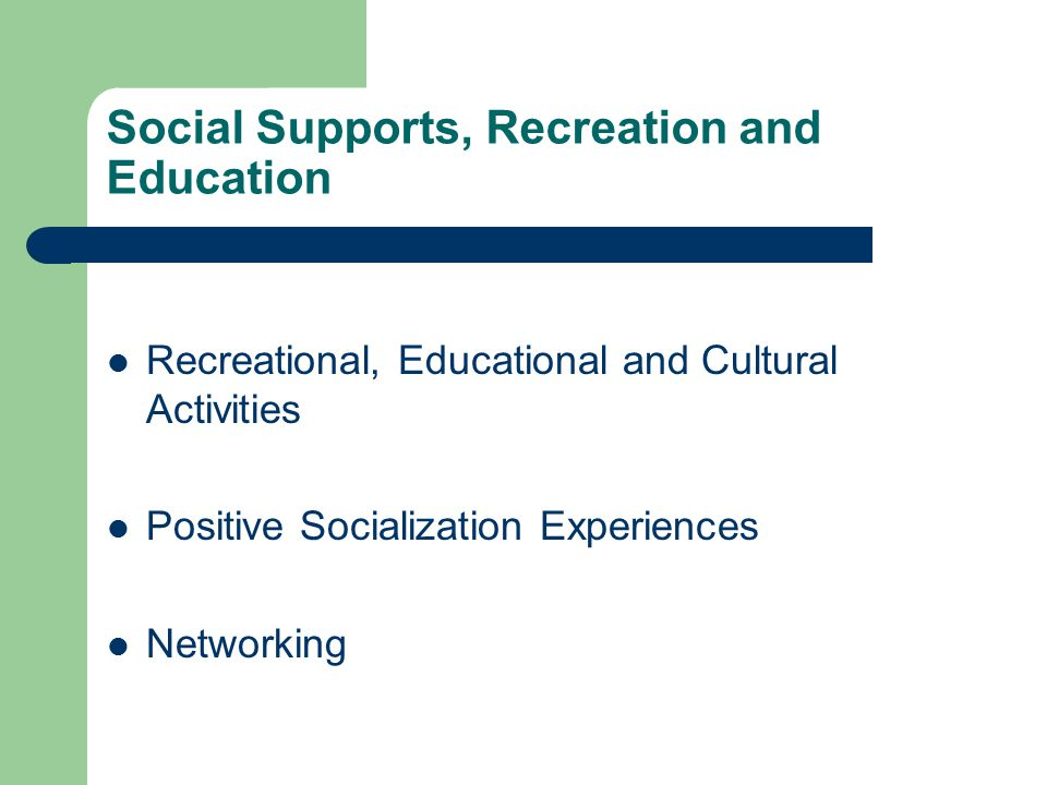 Social Supports, Recreation and Education Recreational, Educational and Cultural Activities Positive Socialization Experiences Networking