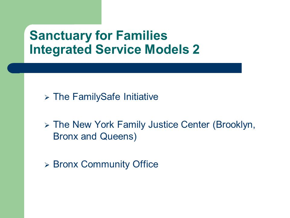 Sanctuary for Families Integrated Service Models 2  The FamilySafe Initiative  The New York Family Justice Center (Brooklyn, Bronx and Queens)  Bronx Community Office