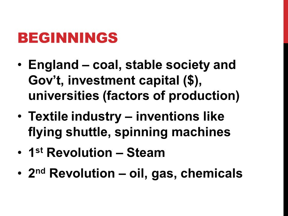 BEGINNINGS England – coal, stable society and Gov't, investment capital ($), universities (factors of production) Textile industry – inventions like flying shuttle, spinning machines 1 st Revolution – Steam 2 nd Revolution – oil, gas, chemicals