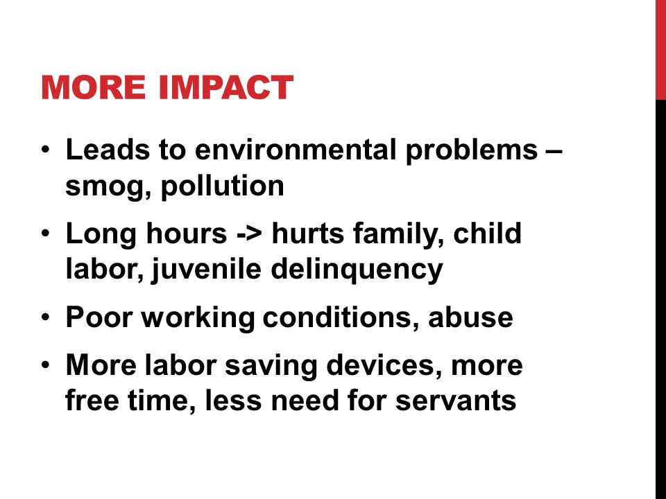 MORE IMPACT Leads to environmental problems – smog, pollution Long hours -> hurts family, child labor, juvenile delinquency Poor working conditions, abuse More labor saving devices, more free time, less need for servants
