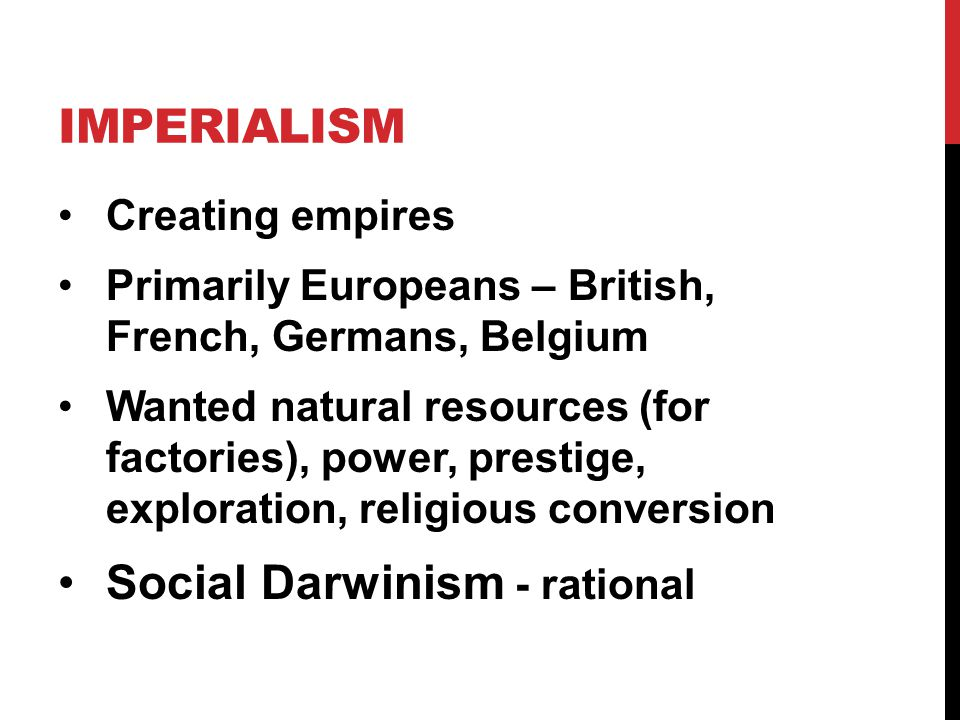 IMPERIALISM Creating empires Primarily Europeans – British, French, Germans, Belgium Wanted natural resources (for factories), power, prestige, exploration, religious conversion Social Darwinism - rational
