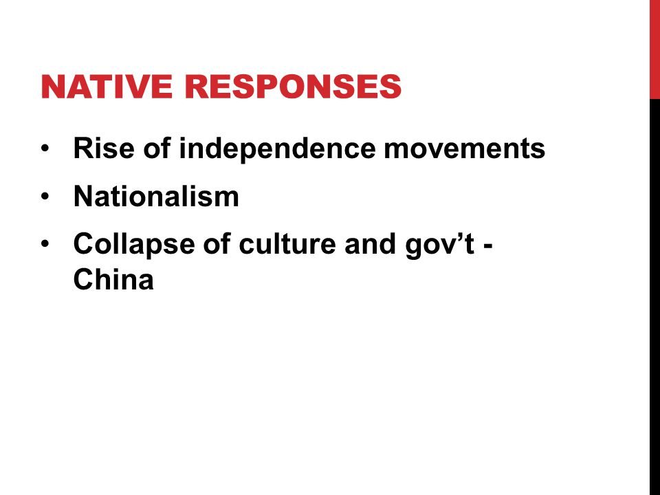 NATIVE RESPONSES Rise of independence movements Nationalism Collapse of culture and gov't - China