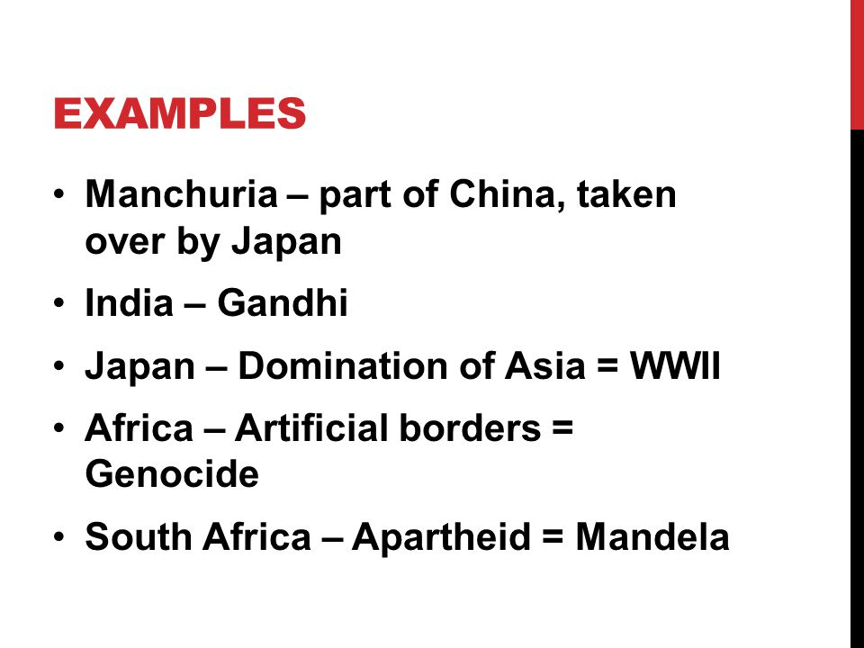 EXAMPLES Manchuria – part of China, taken over by Japan India – Gandhi Japan – Domination of Asia = WWII Africa – Artificial borders = Genocide South Africa – Apartheid = Mandela