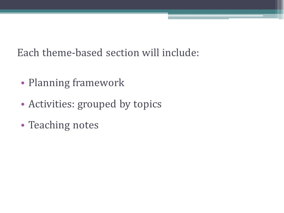 Each theme-based section will include: Planning framework Activities: grouped by topics Teaching notes
