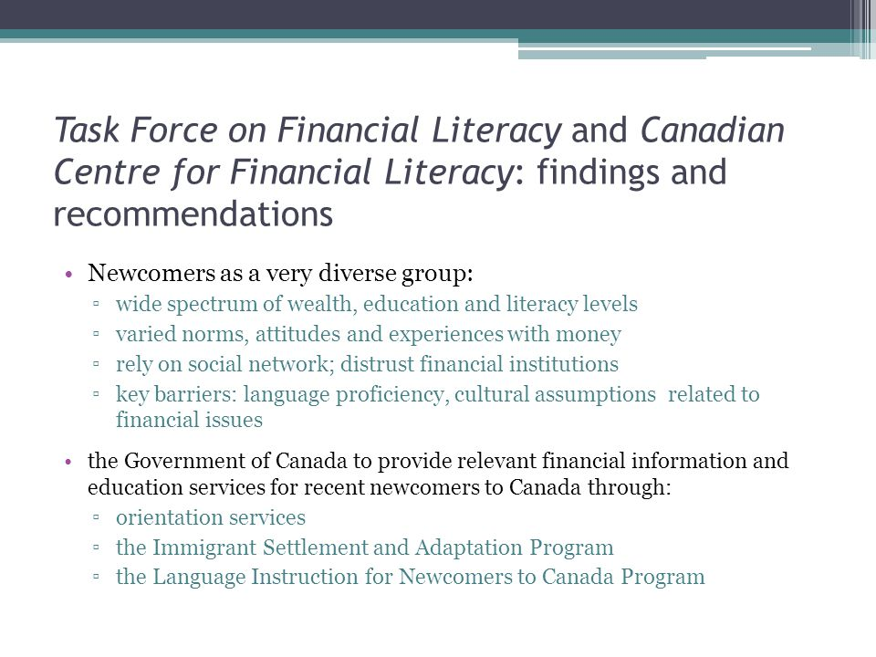 Task Force on Financial Literacy and Canadian Centre for Financial Literacy: findings and recommendations Newcomers as a very diverse group: ▫wide spectrum of wealth, education and literacy levels ▫varied norms, attitudes and experiences with money ▫rely on social network; distrust financial institutions ▫key barriers: language proficiency, cultural assumptions related to financial issues the Government of Canada to provide relevant financial information and education services for recent newcomers to Canada through: ▫orientation services ▫the Immigrant Settlement and Adaptation Program ▫the Language Instruction for Newcomers to Canada Program