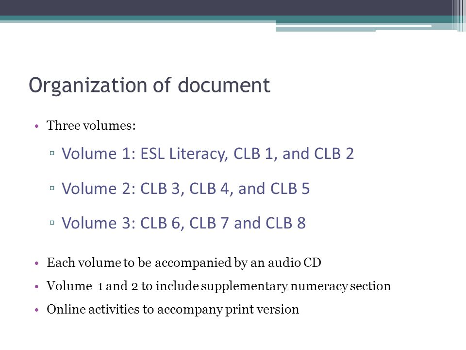 Organization of document Three volumes: ▫ Volume 1: ESL Literacy, CLB 1, and CLB 2 ▫ Volume 2: CLB 3, CLB 4, and CLB 5 ▫ Volume 3: CLB 6, CLB 7 and CLB 8 Each volume to be accompanied by an audio CD Volume 1 and 2 to include supplementary numeracy section Online activities to accompany print version