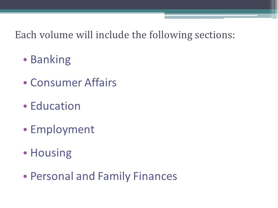 Each volume will include the following sections: Banking Consumer Affairs Education Employment Housing Personal and Family Finances