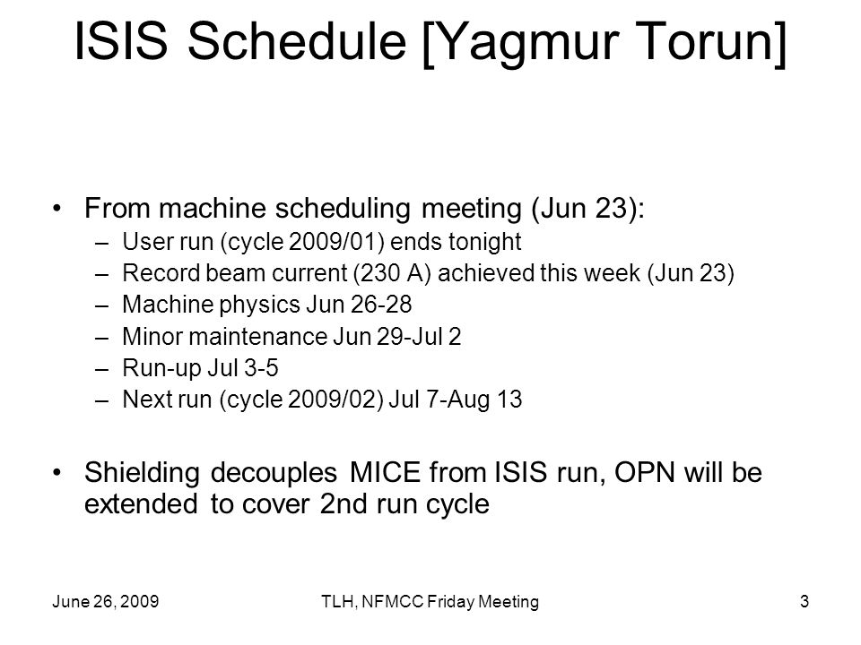 June 26, 2009TLH, NFMCC Friday Meeting3 ISIS Schedule [Yagmur Torun] From machine scheduling meeting (Jun 23): –User run (cycle 2009/01) ends tonight –Record beam current (230 A) achieved this week (Jun 23) –Machine physics Jun –Minor maintenance Jun 29-Jul 2 –Run-up Jul 3-5 –Next run (cycle 2009/02) Jul 7-Aug 13 Shielding decouples MICE from ISIS run, OPN will be extended to cover 2nd run cycle