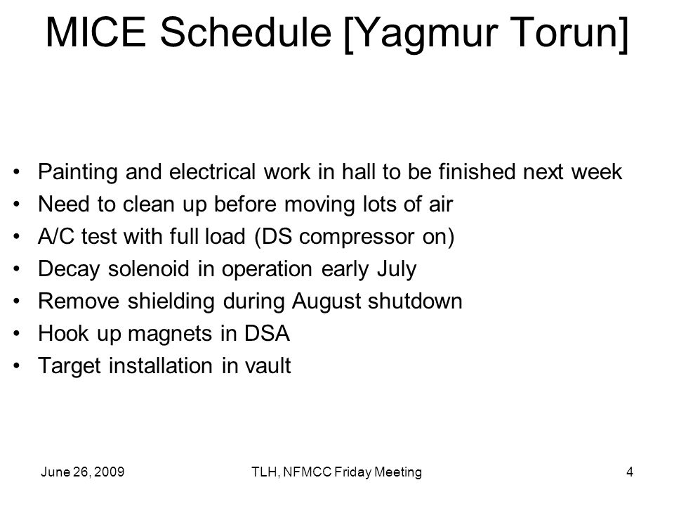 June 26, 2009TLH, NFMCC Friday Meeting4 MICE Schedule [Yagmur Torun] Painting and electrical work in hall to be finished next week Need to clean up before moving lots of air A/C test with full load (DS compressor on) Decay solenoid in operation early July Remove shielding during August shutdown Hook up magnets in DSA Target installation in vault