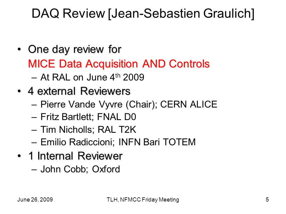 June 26, 2009TLH, NFMCC Friday Meeting5 DAQ Review [Jean-Sebastien Graulich] One day review forOne day review for MICE Data Acquisition AND Controls –At RAL on June 4 th external Reviewers4 external Reviewers –Pierre Vande Vyvre (Chair); CERN ALICE –Fritz Bartlett; FNAL D0 –Tim Nicholls; RAL T2K –Emilio Radiccioni; INFN Bari TOTEM 1 Internal Reviewer1 Internal Reviewer –John Cobb; Oxford