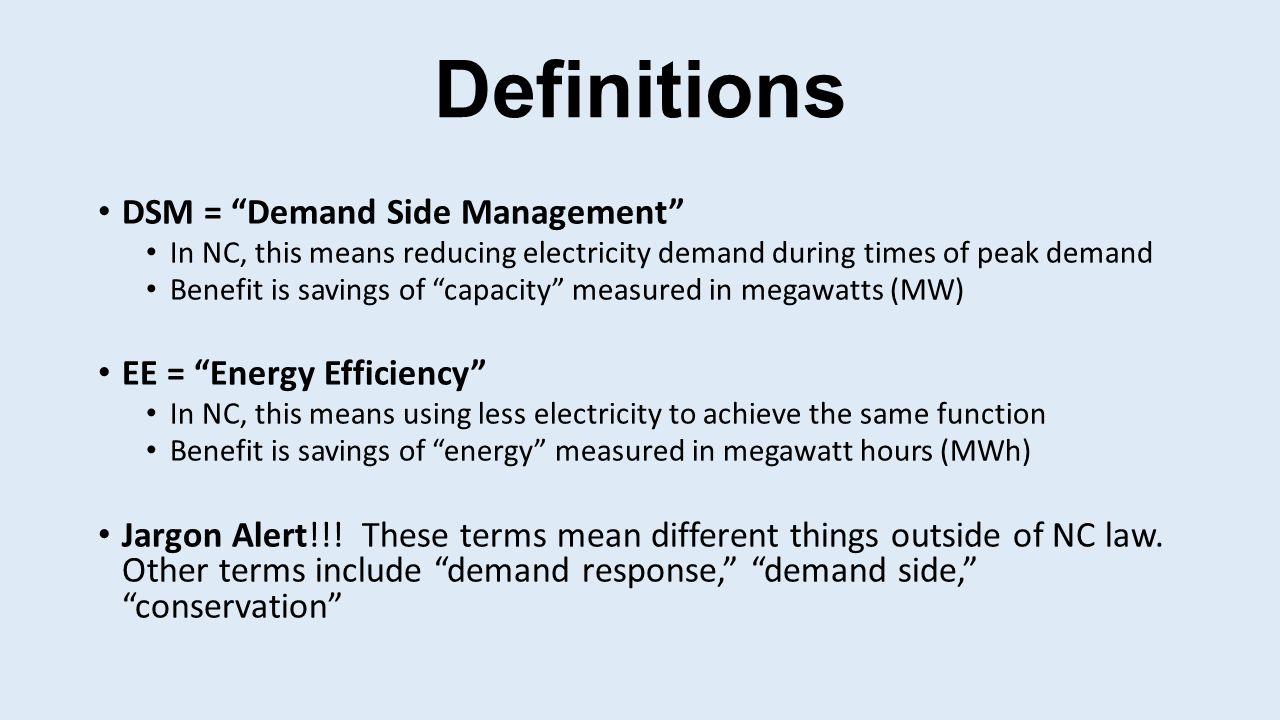 Definitions DSM = Demand Side Management In NC, this means reducing electricity demand during times of peak demand Benefit is savings of capacity measured in megawatts (MW) EE = Energy Efficiency In NC, this means using less electricity to achieve the same function Benefit is savings of energy measured in megawatt hours (MWh) Jargon Alert!!.