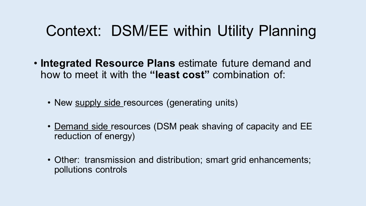 Context: DSM/EE within Utility Planning Integrated Resource Plans estimate future demand and how to meet it with the least cost combination of: New supply side resources (generating units) Demand side resources (DSM peak shaving of capacity and EE reduction of energy) Other: transmission and distribution; smart grid enhancements; pollutions controls