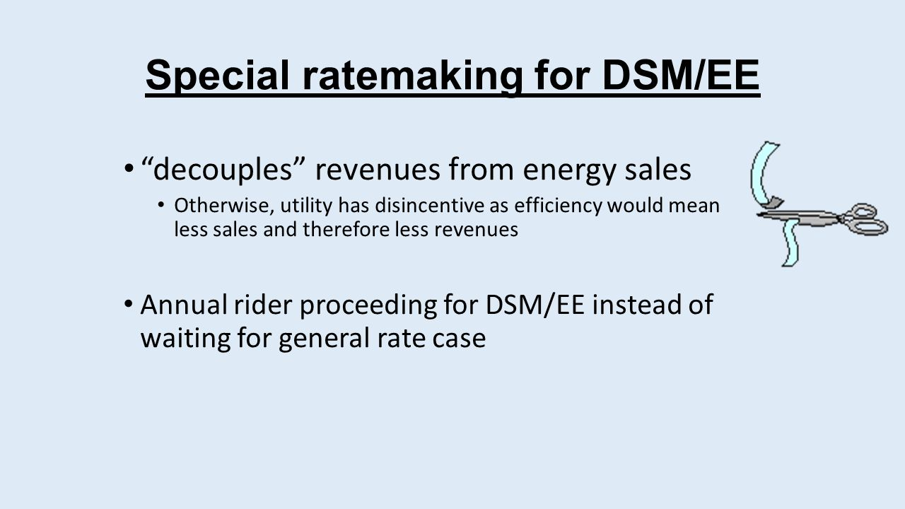 Special ratemaking for DSM/EE decouples revenues from energy sales Otherwise, utility has disincentive as efficiency would mean less sales and therefore less revenues Annual rider proceeding for DSM/EE instead of waiting for general rate case