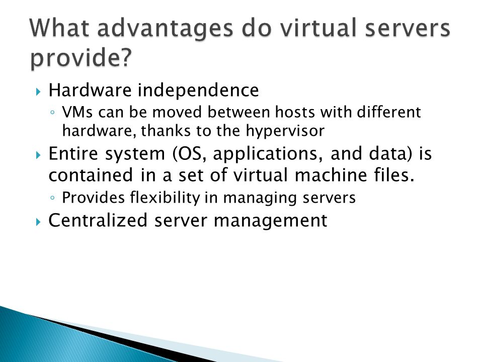  Hardware independence ◦ VMs can be moved between hosts with different hardware, thanks to the hypervisor  Entire system (OS, applications, and data) is contained in a set of virtual machine files.