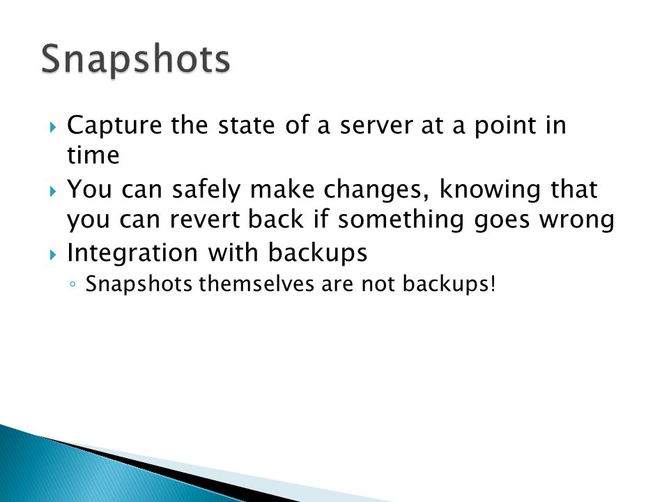  Capture the state of a server at a point in time  You can safely make changes, knowing that you can revert back if something goes wrong  Integration with backups ◦ Snapshots themselves are not backups!