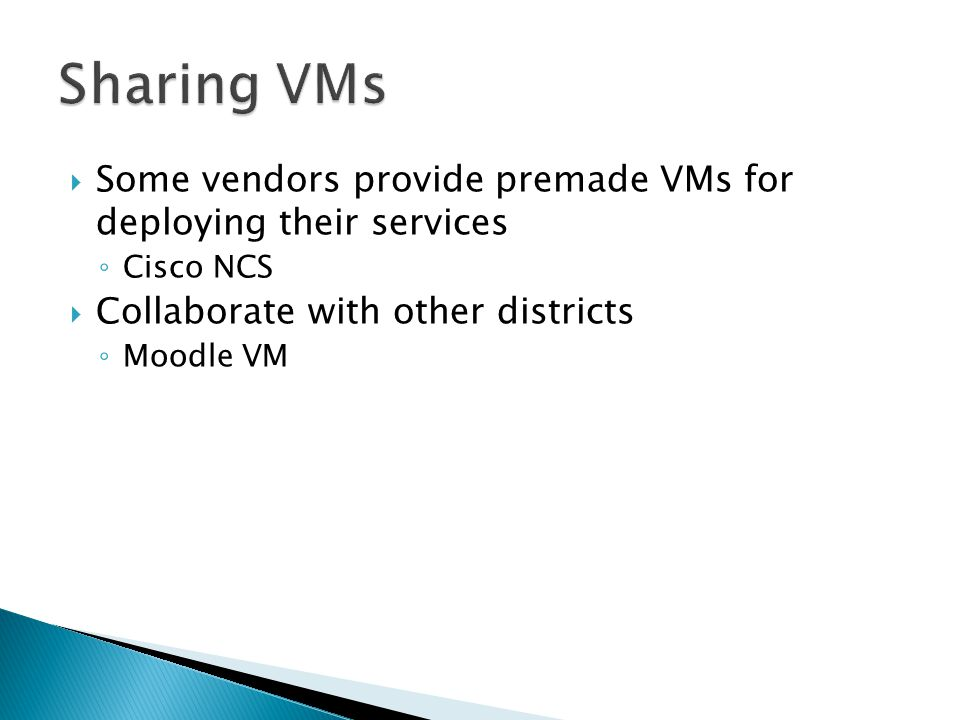  Some vendors provide premade VMs for deploying their services ◦ Cisco NCS  Collaborate with other districts ◦ Moodle VM