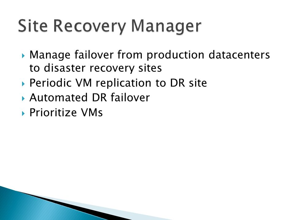  Manage failover from production datacenters to disaster recovery sites  Periodic VM replication to DR site  Automated DR failover  Prioritize VMs