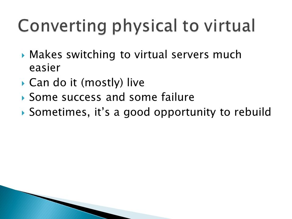  Makes switching to virtual servers much easier  Can do it (mostly) live  Some success and some failure  Sometimes, it's a good opportunity to rebuild