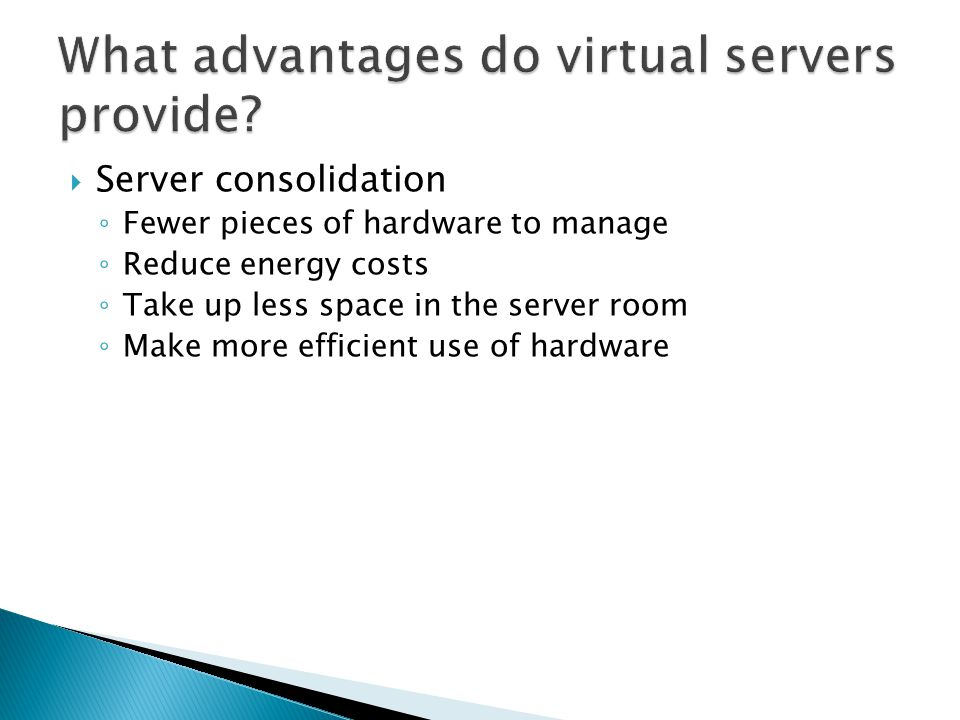 Server consolidation ◦ Fewer pieces of hardware to manage ◦ Reduce energy costs ◦ Take up less space in the server room ◦ Make more efficient use of hardware