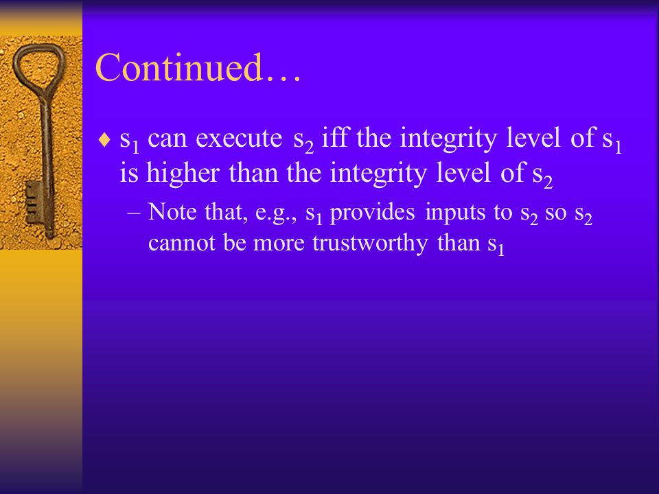Continued…  s 1 can execute s 2 iff the integrity level of s 1 is higher than the integrity level of s 2 –Note that, e.g., s 1 provides inputs to s 2 so s 2 cannot be more trustworthy than s 1