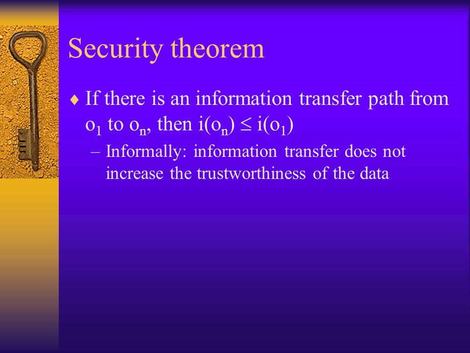 Security theorem  If there is an information transfer path from o 1 to o n, then i(o n )  i(o 1 ) –Informally: information transfer does not increase the trustworthiness of the data