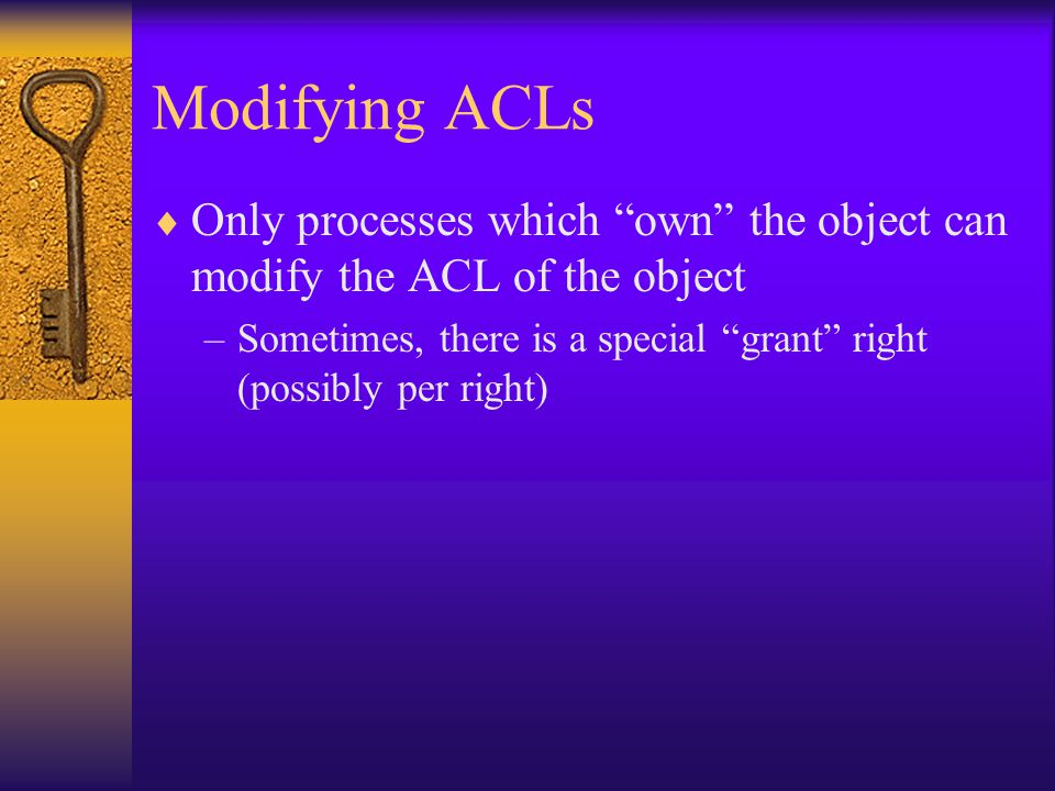 Modifying ACLs  Only processes which own the object can modify the ACL of the object –Sometimes, there is a special grant right (possibly per right)