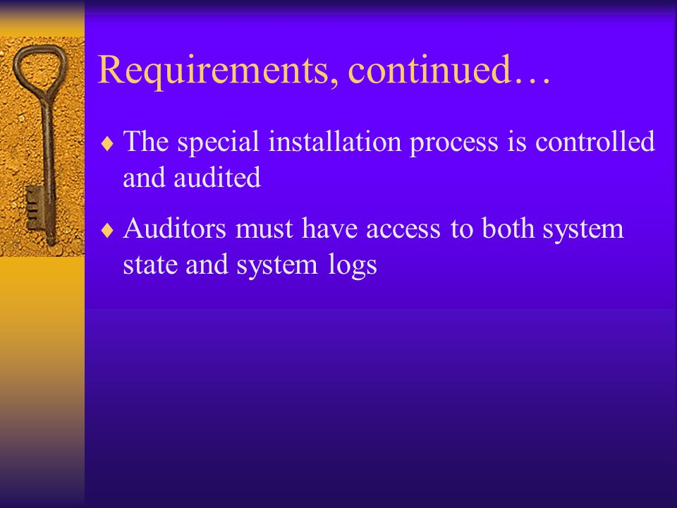 Requirements, continued…  The special installation process is controlled and audited  Auditors must have access to both system state and system logs
