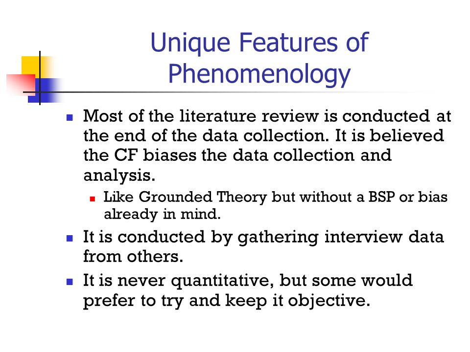 Unique Features of Phenomenology Most of the literature review is conducted at the end of the data collection.