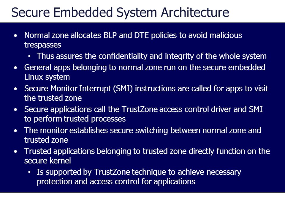 Secure Embedded System Architecture Normal zone allocates BLP and DTE policies to avoid malicious trespasses Thus assures the confidentiality and integrity of the whole system General apps belonging to normal zone run on the secure embedded Linux system Secure Monitor Interrupt (SMI) instructions are called for apps to visit the trusted zone Secure applications call the TrustZone access control driver and SMI to perform trusted processes The monitor establishes secure switching between normal zone and trusted zone Trusted applications belonging to trusted zone directly function on the secure kernel Is supported by TrustZone technique to achieve necessary protection and access control for applications