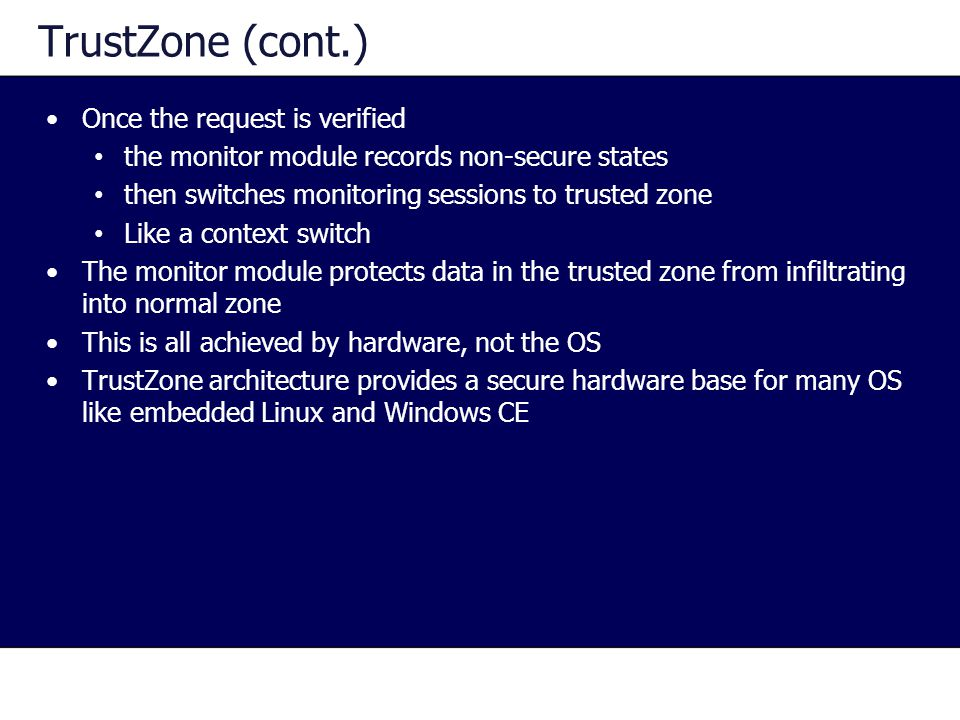 TrustZone (cont.) Once the request is verified the monitor module records non-secure states then switches monitoring sessions to trusted zone Like a context switch The monitor module protects data in the trusted zone from infiltrating into normal zone This is all achieved by hardware, not the OS TrustZone architecture provides a secure hardware base for many OS like embedded Linux and Windows CE