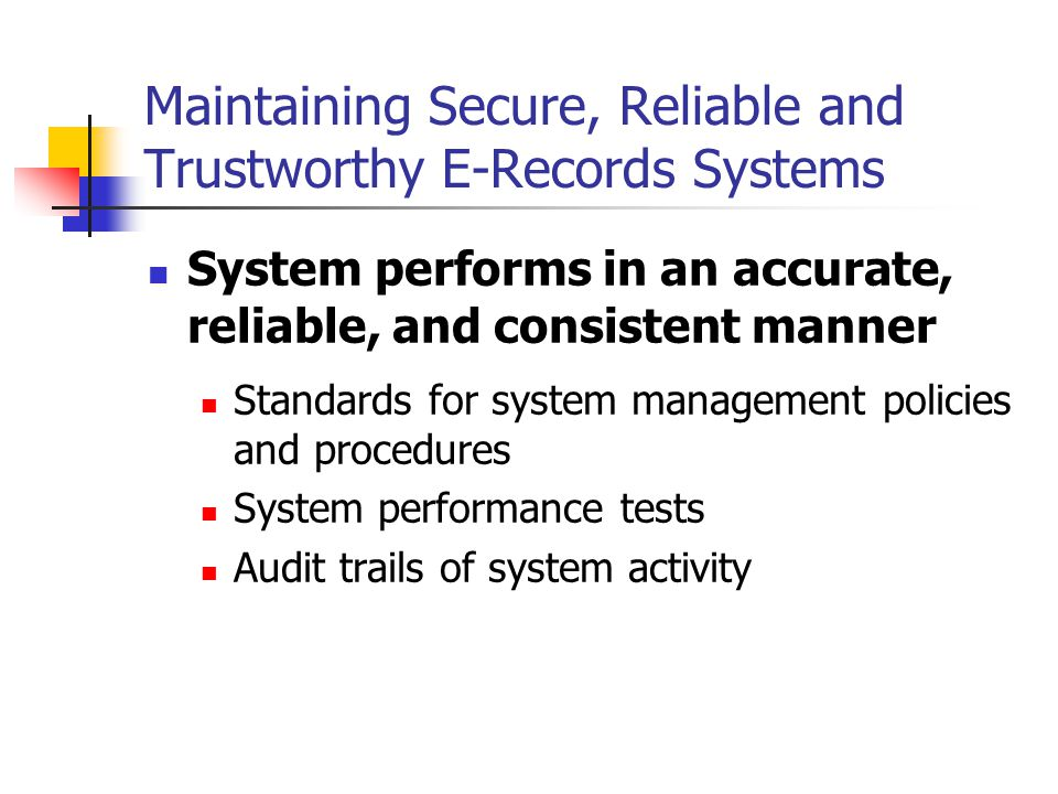 Maintaining Secure, Reliable and Trustworthy E-Records Systems System performs in an accurate, reliable, and consistent manner Standards for system management policies and procedures System performance tests Audit trails of system activity
