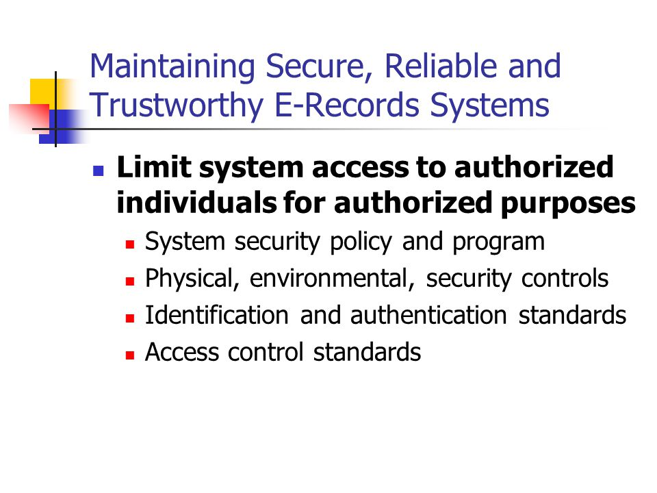 Maintaining Secure, Reliable and Trustworthy E-Records Systems Limit system access to authorized individuals for authorized purposes System security policy and program Physical, environmental, security controls Identification and authentication standards Access control standards