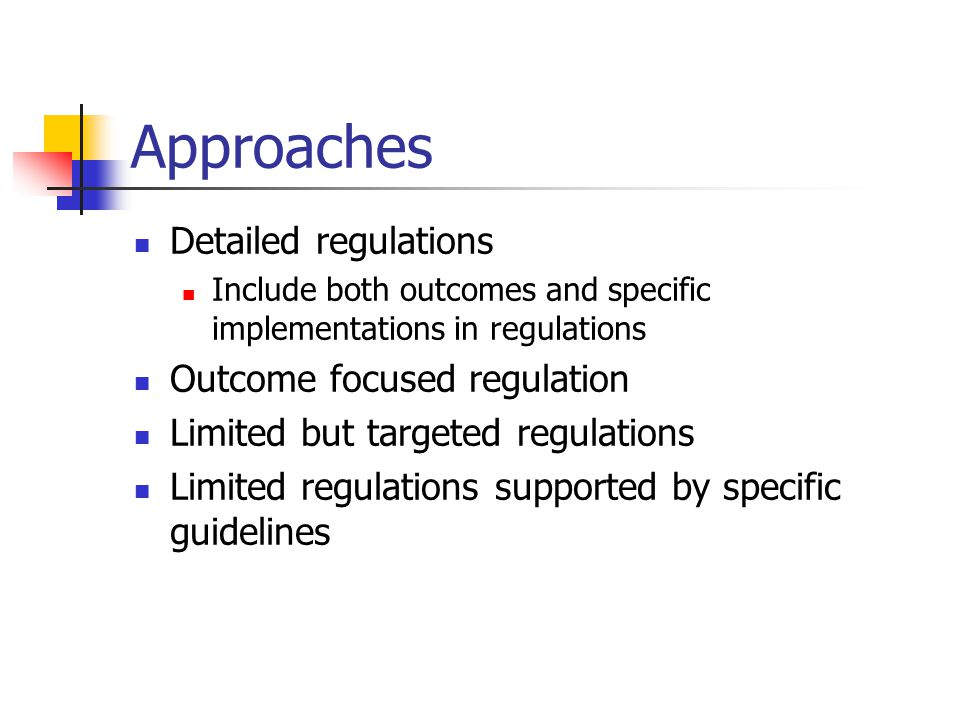 Approaches Detailed regulations Include both outcomes and specific implementations in regulations Outcome focused regulation Limited but targeted regulations Limited regulations supported by specific guidelines