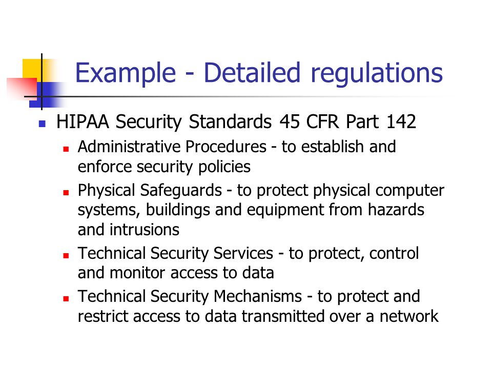 Example - Detailed regulations HIPAA Security Standards 45 CFR Part 142 Administrative Procedures - to establish and enforce security policies Physical Safeguards - to protect physical computer systems, buildings and equipment from hazards and intrusions Technical Security Services - to protect, control and monitor access to data Technical Security Mechanisms - to protect and restrict access to data transmitted over a network