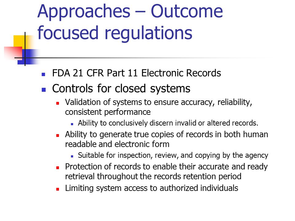 Approaches – Outcome focused regulations FDA 21 CFR Part 11 Electronic Records Controls for closed systems Validation of systems to ensure accuracy, reliability, consistent performance Ability to conclusively discern invalid or altered records.