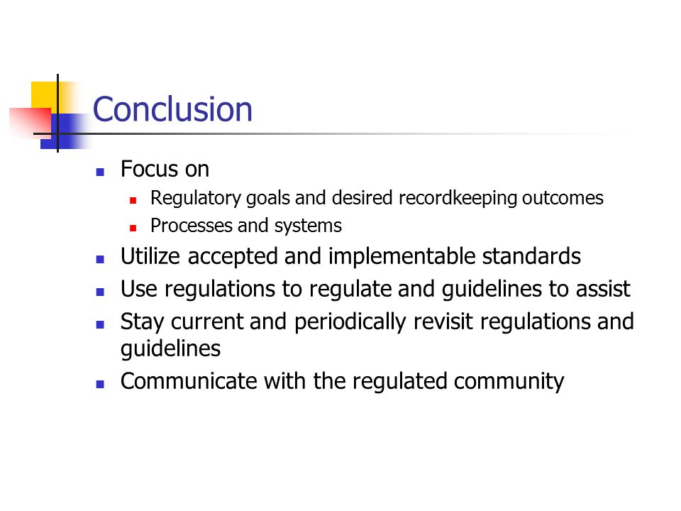 Conclusion Focus on Regulatory goals and desired recordkeeping outcomes Processes and systems Utilize accepted and implementable standards Use regulations to regulate and guidelines to assist Stay current and periodically revisit regulations and guidelines Communicate with the regulated community