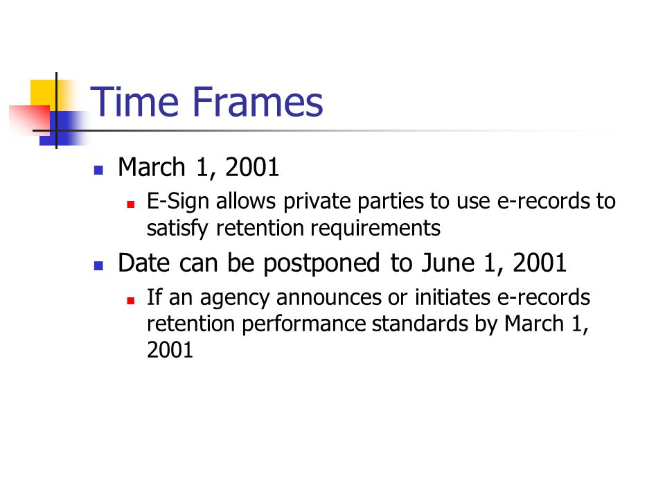Time Frames March 1, 2001 E-Sign allows private parties to use e-records to satisfy retention requirements Date can be postponed to June 1, 2001 If an agency announces or initiates e-records retention performance standards by March 1, 2001