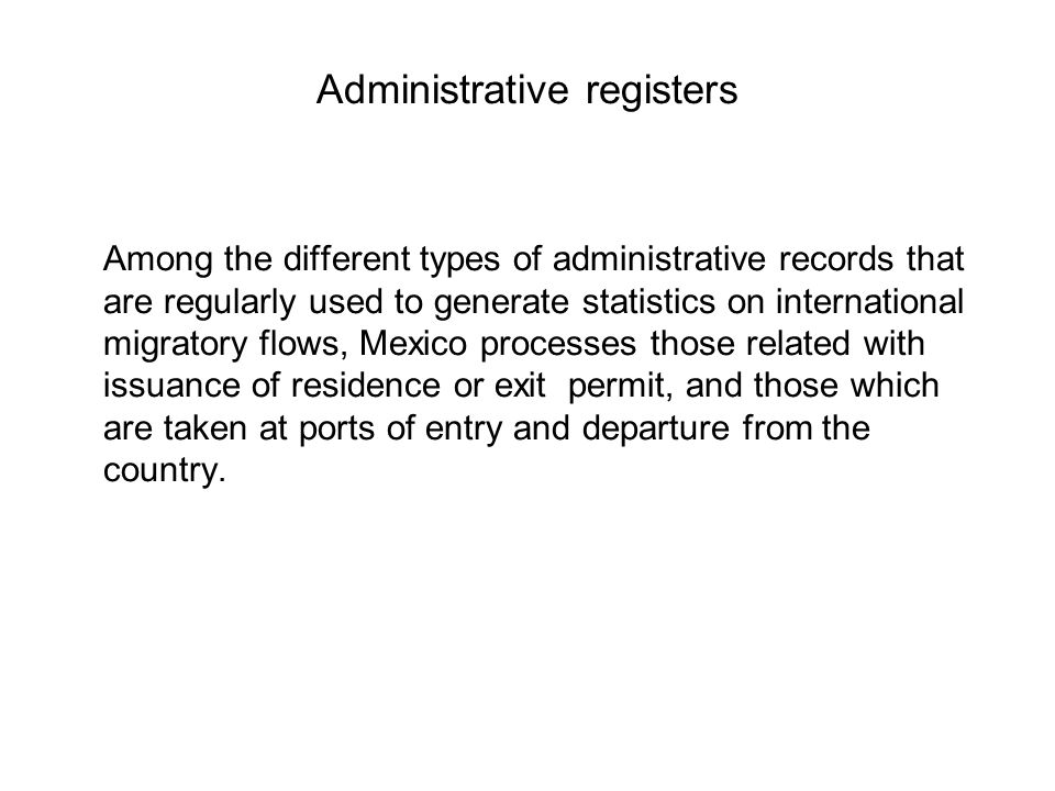 Administrative registers Among the different types of administrative records that are regularly used to generate statistics on international migratory flows, Mexico processes those related with issuance of residence or exit permit, and those which are taken at ports of entry and departure from the country.
