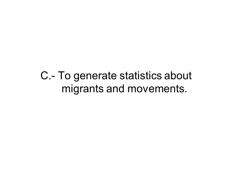 C.- To generate statistics about migrants and movements.