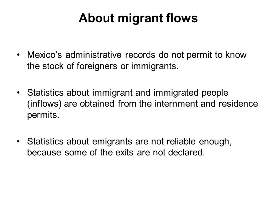 About migrant flows Mexico's administrative records do not permit to know the stock of foreigners or immigrants.