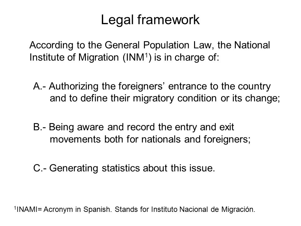 Legal framework According to the General Population Law, the National Institute of Migration (INM 1 ) is in charge of: A.- Authorizing the foreigners' entrance to the country and to define their migratory condition or its change; B.- Being aware and record the entry and exit movements both for nationals and foreigners; C.- Generating statistics about this issue.