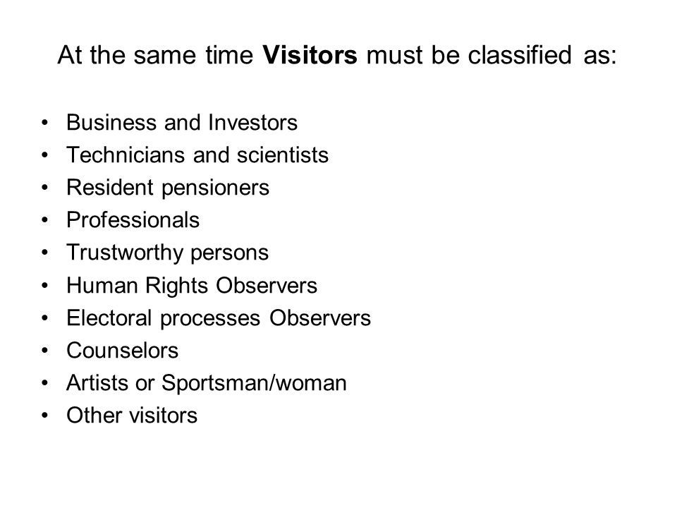 At the same time Visitors must be classified as: Business and Investors Technicians and scientists Resident pensioners Professionals Trustworthy persons Human Rights Observers Electoral processes Observers Counselors Artists or Sportsman/woman Other visitors