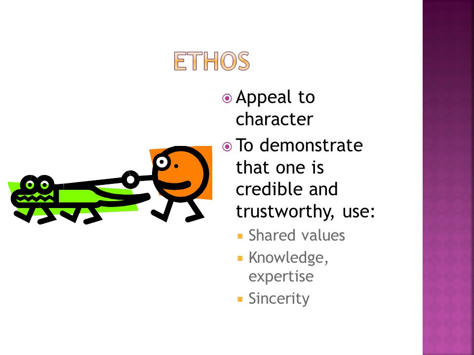  Appeal to character  To demonstrate that one is credible and trustworthy, use:  Shared values  Knowledge, expertise  Sincerity