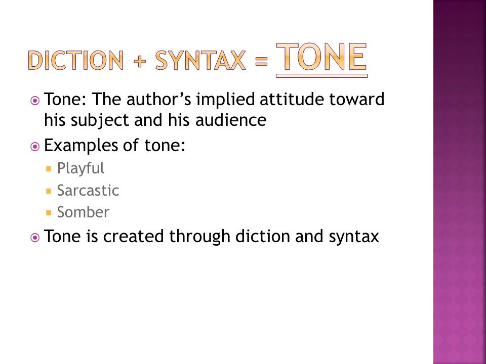  Tone: The author's implied attitude toward his subject and his audience  Examples of tone:  Playful  Sarcastic  Somber  Tone is created through diction and syntax