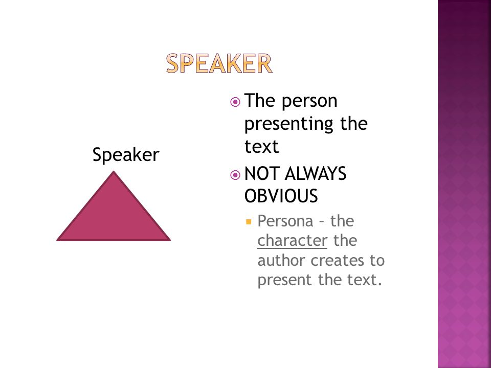 Speaker  The person presenting the text  NOT ALWAYS OBVIOUS  Persona – the character the author creates to present the text.