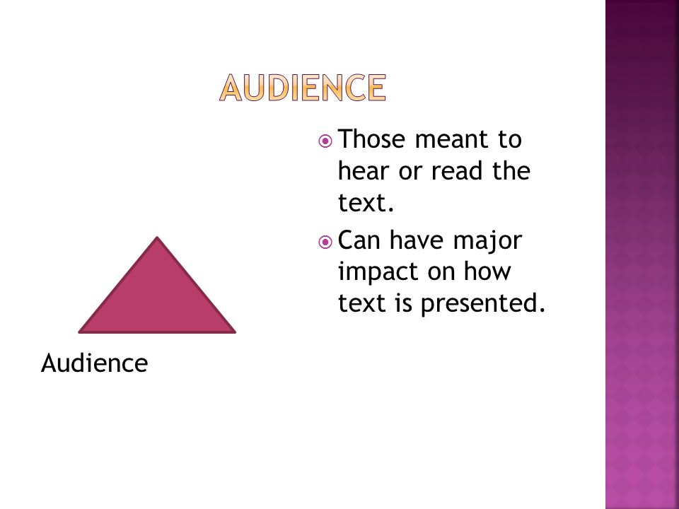 Audience  Those meant to hear or read the text.  Can have major impact on how text is presented.