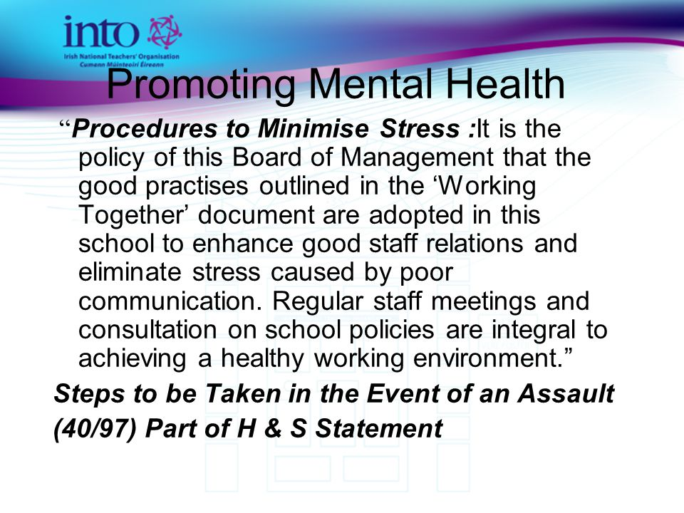 Promoting Mental Health Procedures to Minimise Stress :It is the policy of this Board of Management that the good practises outlined in the 'Working Together' document are adopted in this school to enhance good staff relations and eliminate stress caused by poor communication.