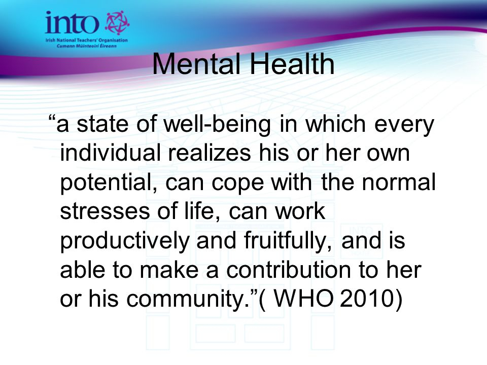 Mental Health a state of well-being in which every individual realizes his or her own potential, can cope with the normal stresses of life, can work productively and fruitfully, and is able to make a contribution to her or his community. ( WHO 2010)