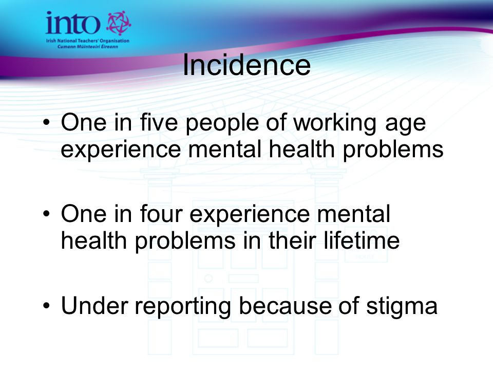 Incidence One in five people of working age experience mental health problems One in four experience mental health problems in their lifetime Under reporting because of stigma